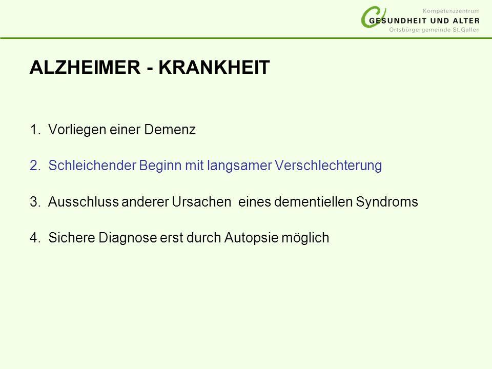 ALZHEIMER - KRANKHEIT 1.Vorliegen einer Demenz 2.Schleichender Beginn mit langsamer Verschlechterung 3.Ausschluss anderer Ursachen eines dementiellen