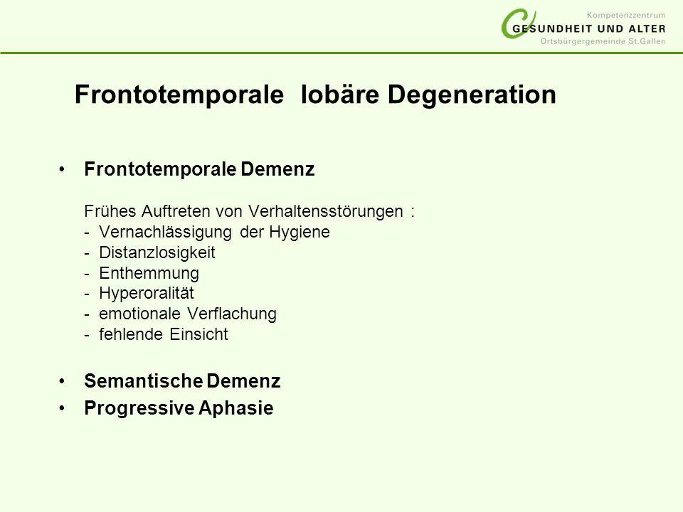 Frontotemporale lobäre Degeneration Frontotemporale Demenz Frühes Auftreten von Verhaltensstörungen : - Vernachlässigung der Hygiene - Distanzlosigkei