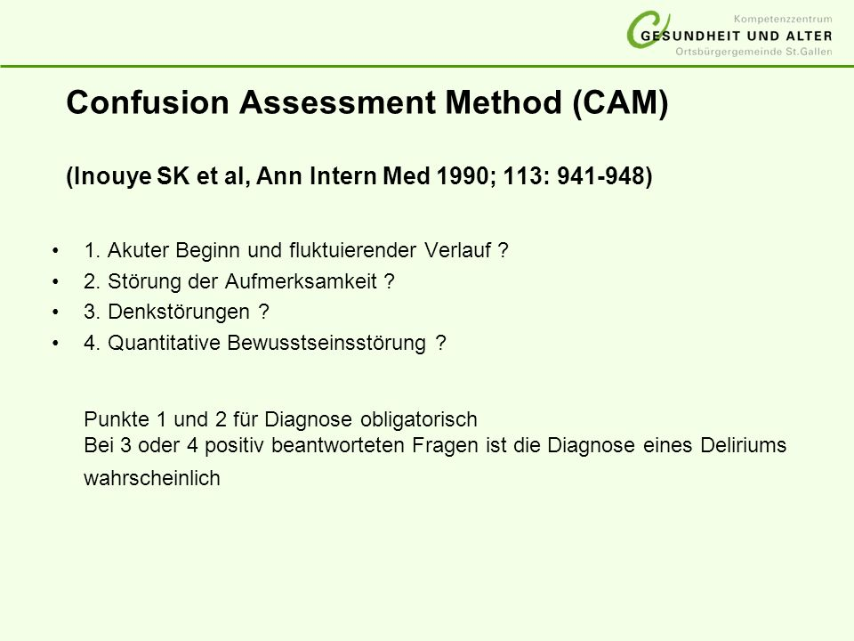 Confusion Assessment Method (CAM) (Inouye SK et al, Ann Intern Med 1990; 113: 941-948) 1. Akuter Beginn und fluktuierender Verlauf ? 2. Störung der Au