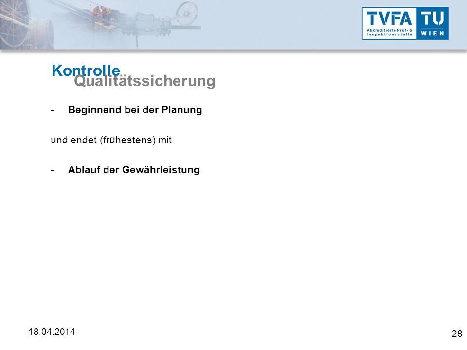 28 18.04.2014 Kontrolle Qualitätssicherung -Beginnend bei der Planung und endet (frühestens) mit -Ablauf der Gewährleistung