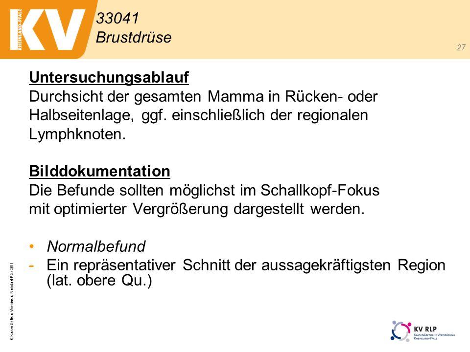 © Kassenärztliche Vereinigung Rheinland-Pfalz 2011 27 Untersuchungsablauf Durchsicht der gesamten Mamma in Rücken- oder Halbseitenlage, ggf. einschlie