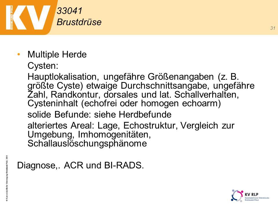 © Kassenärztliche Vereinigung Rheinland-Pfalz 2011 31 Multiple Herde Cysten: Hauptlokalisation, ungefähre Größenangaben (z. B. größte Cyste) etwaige D