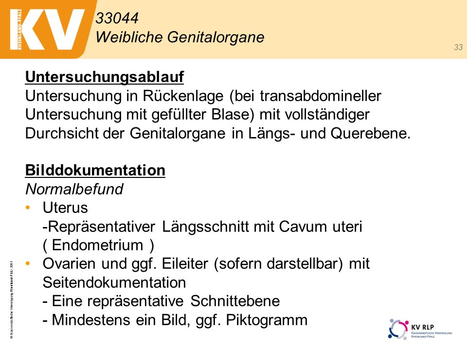 © Kassenärztliche Vereinigung Rheinland-Pfalz 2011 33 Untersuchungsablauf Untersuchung in Rückenlage (bei transabdomineller Untersuchung mit gefüllter