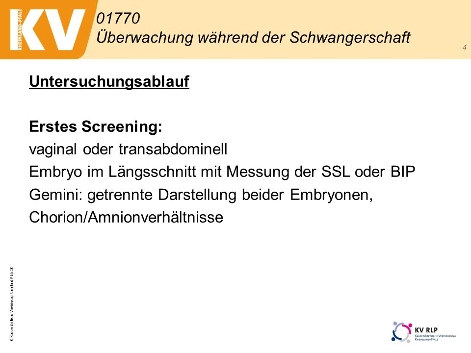 © Kassenärztliche Vereinigung Rheinland-Pfalz 2011 4 Untersuchungsablauf Erstes Screening: vaginal oder transabdominell Embryo im Längsschnitt mit Mes