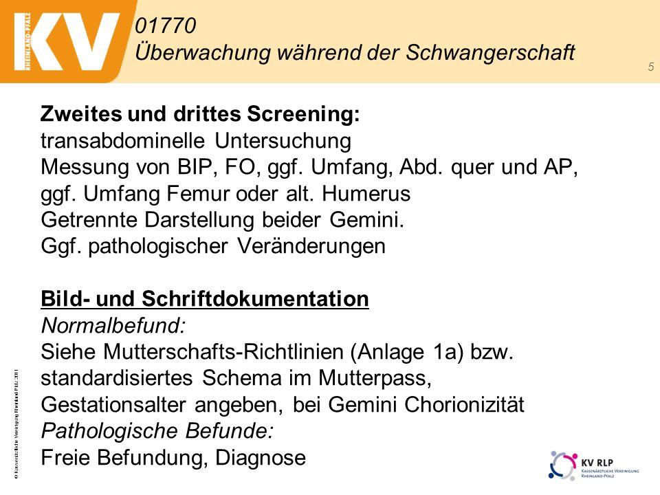 © Kassenärztliche Vereinigung Rheinland-Pfalz 2011 5 Zweites und drittes Screening: transabdominelle Untersuchung Messung von BIP, FO, ggf. Umfang, Ab