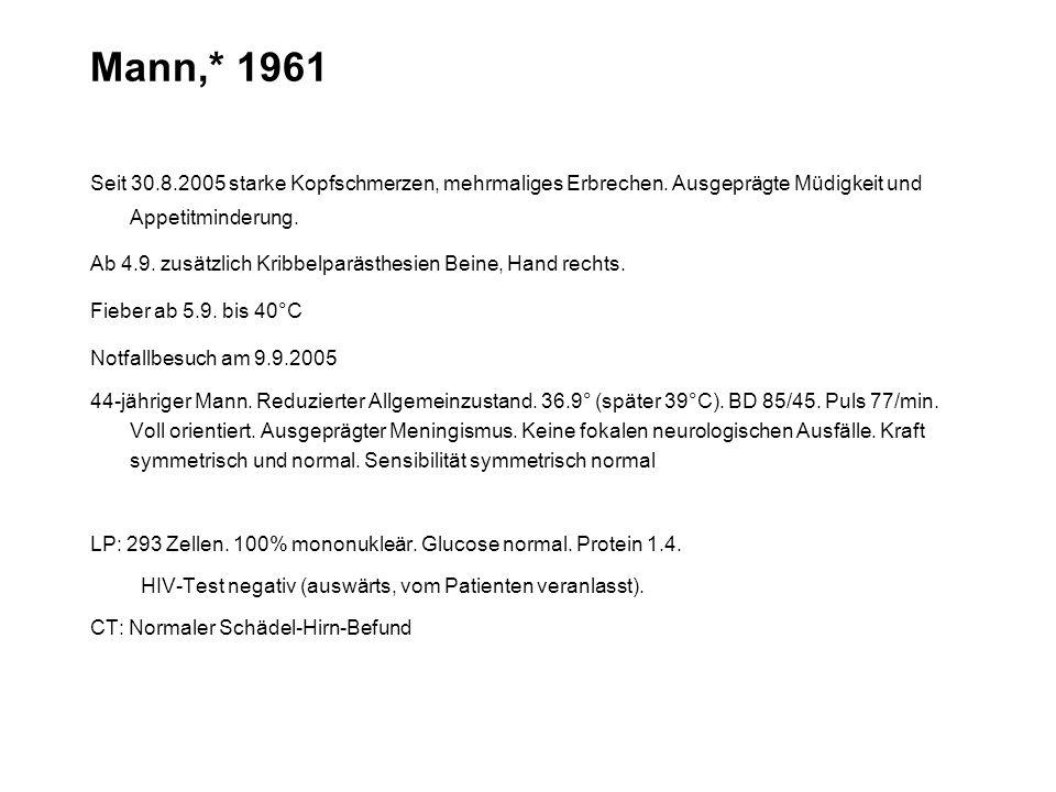 Mann,* 1961 Seit 30.8.2005 starke Kopfschmerzen, mehrmaliges Erbrechen. Ausgeprägte Müdigkeit und Appetitminderung. Ab 4.9. zusätzlich Kribbelparästhe