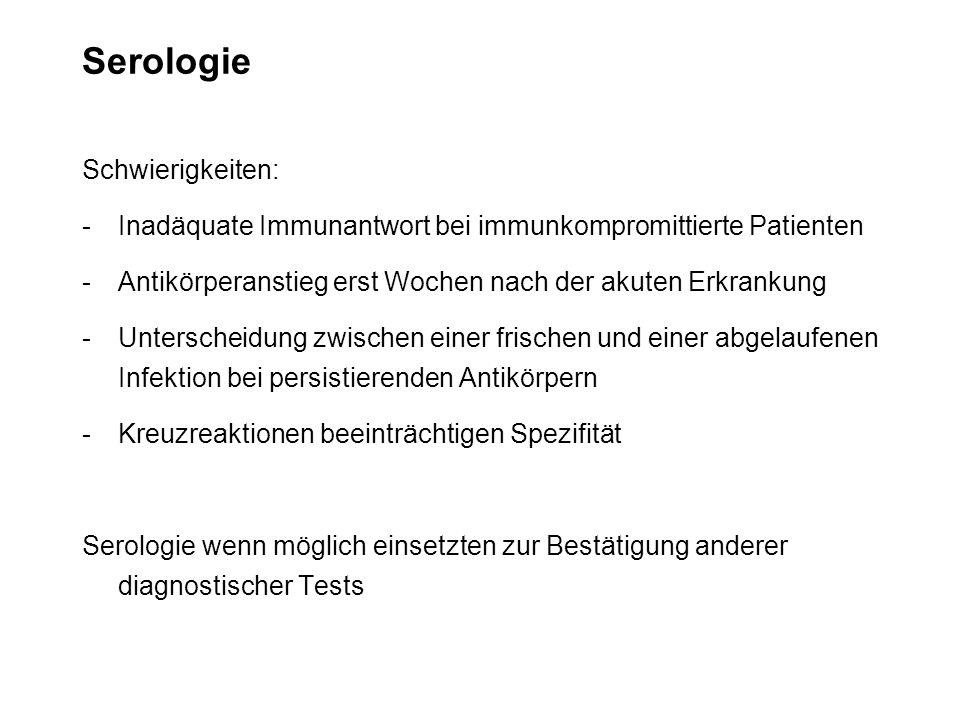 Serologie Schwierigkeiten: -Inadäquate Immunantwort bei immunkompromittierte Patienten -Antikörperanstieg erst Wochen nach der akuten Erkrankung -Unte