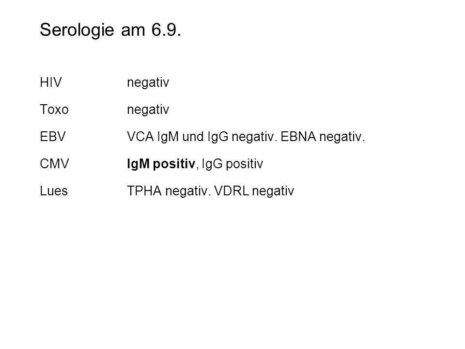 Serologie am 6.9. HIVnegativ Toxonegativ EBVVCA IgM und IgG negativ. EBNA negativ. CMVIgM positiv, IgG positiv LuesTPHA negativ. VDRL negativ