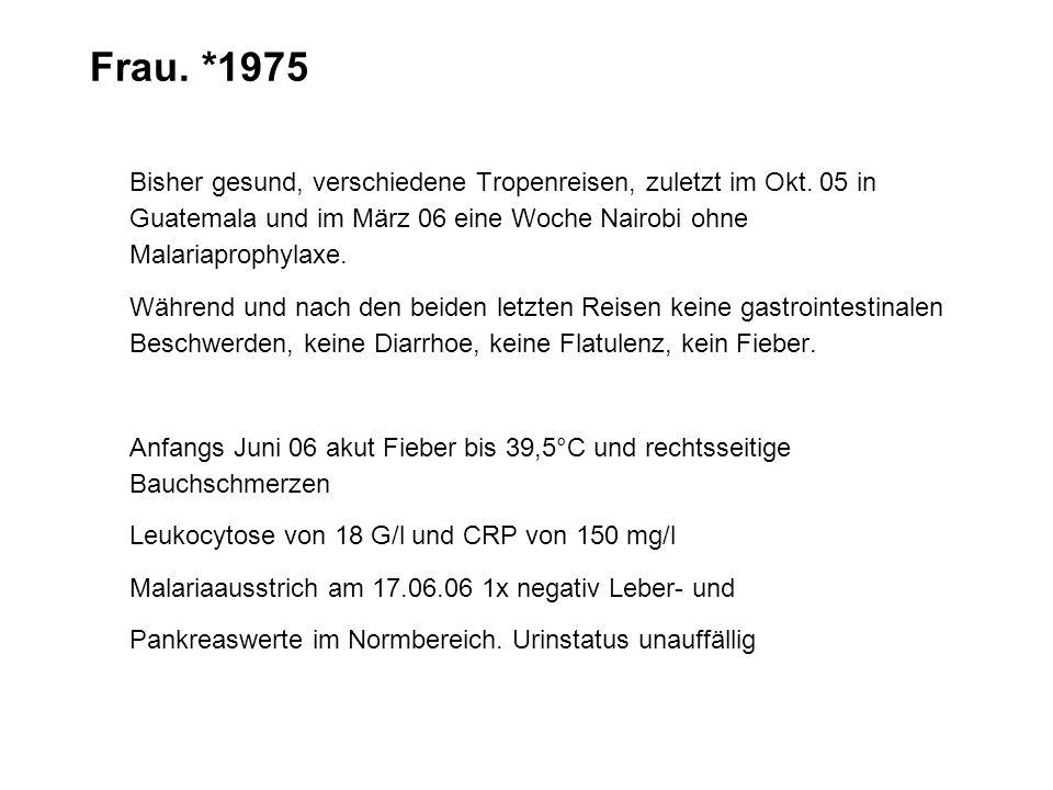 Frau. *1975 Bisher gesund, verschiedene Tropenreisen, zuletzt im Okt. 05 in Guatemala und im März 06 eine Woche Nairobi ohne Malariaprophylaxe. Währen