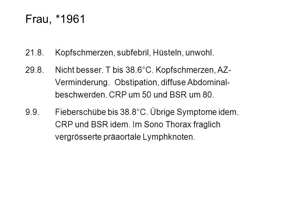 Frau, *1961 21.8.Kopfschmerzen, subfebril, Hüsteln, unwohl. 29.8.Nicht besser. T bis 38.6°C. Kopfschmerzen, AZ- Verminderung. Obstipation, diffuse Abd