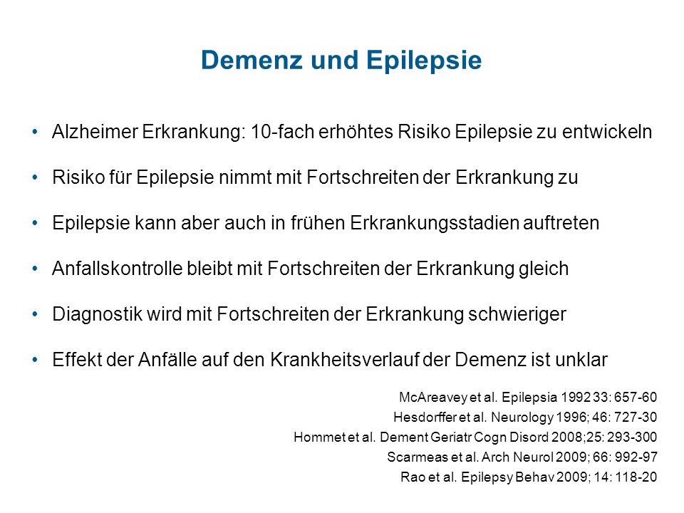 Demenz und Epilepsie Alzheimer Erkrankung: 10-fach erhöhtes Risiko Epilepsie zu entwickeln Risiko für Epilepsie nimmt mit Fortschreiten der Erkrankung