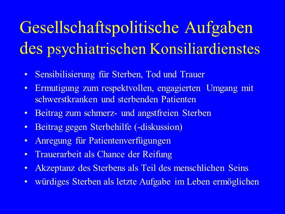 Gesellschaftspolitische Aufgaben des psychiatrischen Konsiliardienstes Sensibilisierung für Sterben, Tod und Trauer Ermutigung zum respektvollen, enga
