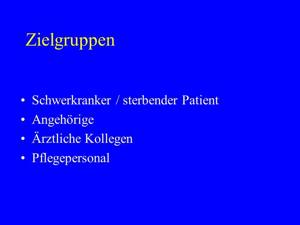 Zielgruppen Schwerkranker / sterbender Patient Angehörige Ärztliche Kollegen Pflegepersonal