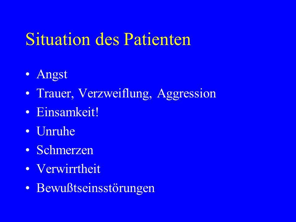 Situation des Patienten Angst Trauer, Verzweiflung, Aggression Einsamkeit! Unruhe Schmerzen Verwirrtheit Bewußtseinsstörungen