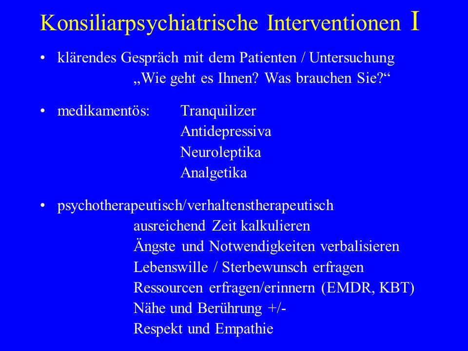 Konsiliarpsychiatrische Interventionen I klärendes Gespräch mit dem Patienten / Untersuchung Wie geht es Ihnen? Was brauchen Sie? medikamentös:Tranqui