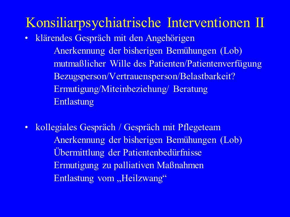 Konsiliarpsychiatrische Interventionen II klärendes Gespräch mit den Angehörigen Anerkennung der bisherigen Bemühungen (Lob) mutmaßlicher Wille des Patienten/Patientenverfügung Bezugsperson/Vertrauensperson/Belastbarkeit.