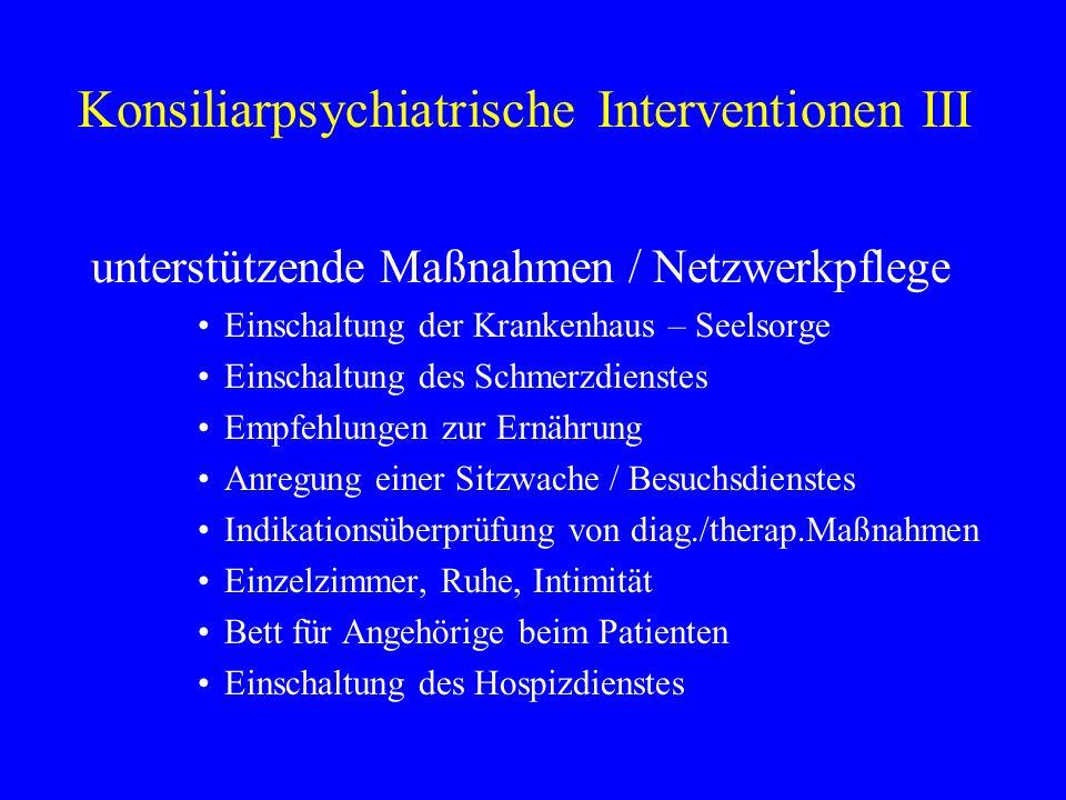 Konsiliarpsychiatrische Interventionen III unterstützende Maßnahmen / Netzwerkpflege Einschaltung der Krankenhaus – Seelsorge Einschaltung des Schmerz