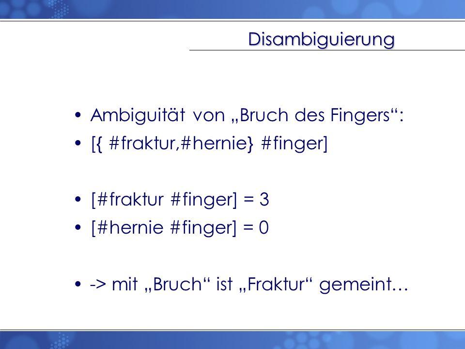 Disambiguierung Ambiguität von Bruch des Fingers: [{ #fraktur,#hernie} #finger] [#fraktur #finger] = 3 [#hernie #finger] = 0 -> mit Bruch ist Fraktur