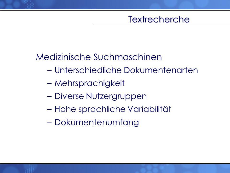 Textrecherche Medizinische Suchmaschinen –Unterschiedliche Dokumentenarten –Mehrsprachigkeit –Diverse Nutzergruppen –Hohe sprachliche Variabilität –Do