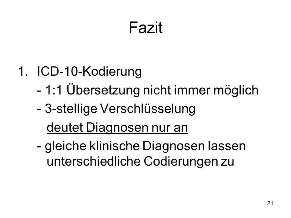 21 Fazit 1.ICD-10-Kodierung - 1:1 Übersetzung nicht immer möglich - 3-stellige Verschlüsselung deutet Diagnosen nur an - gleiche klinische Diagnosen l