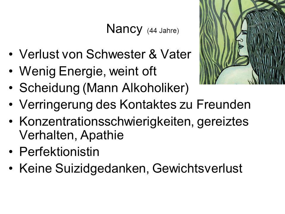 Nancy (44 Jahre) Verlust von Schwester & Vater Wenig Energie, weint oft Scheidung (Mann Alkoholiker) Verringerung des Kontaktes zu Freunden Konzentrationsschwierigkeiten, gereiztes Verhalten, Apathie Perfektionistin Keine Suizidgedanken, Gewichtsverlust