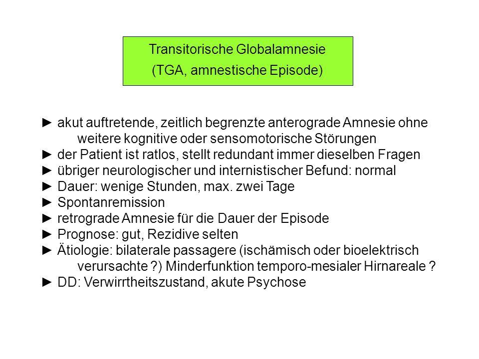 Transitorische Globalamnesie (TGA, amnestische Episode) akut auftretende, zeitlich begrenzte anterograde Amnesie ohne weitere kognitive oder sensomoto