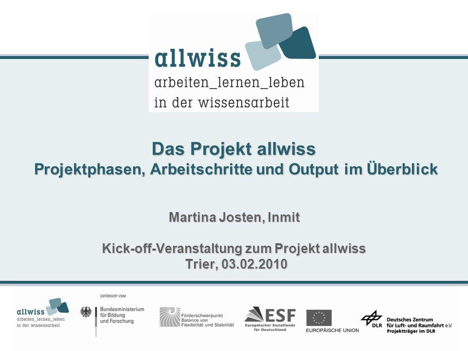 Das Projekt allwiss Projektphasen, Arbeitschritte und Output im Überblick Martina Josten, Inmit Kick-off-Veranstaltung zum Projekt allwiss Trier, 03.0