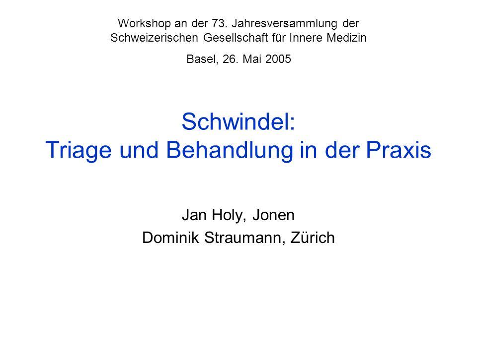 Schwindel: Triage und Behandlung in der Praxis Jan Holy, Jonen Dominik Straumann, Zürich Workshop an der 73. Jahresversammlung der Schweizerischen Ges