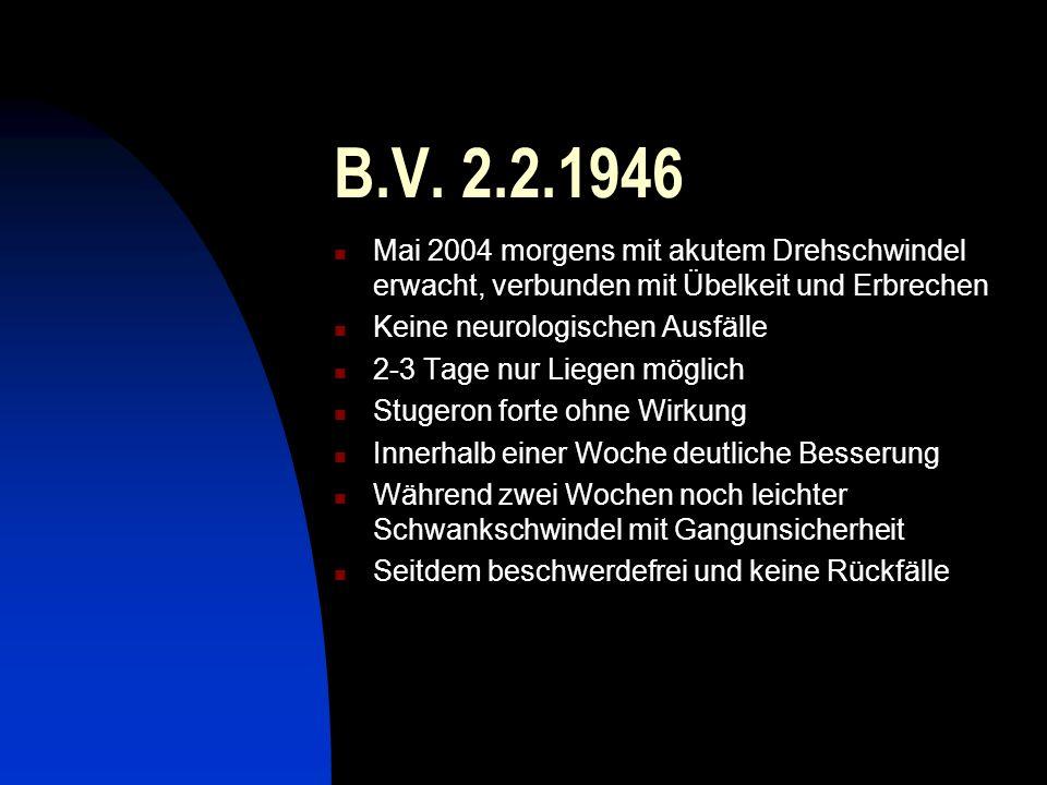 B.V. 2.2.1946 Mai 2004 morgens mit akutem Drehschwindel erwacht, verbunden mit Übelkeit und Erbrechen Keine neurologischen Ausfälle 2-3 Tage nur Liege