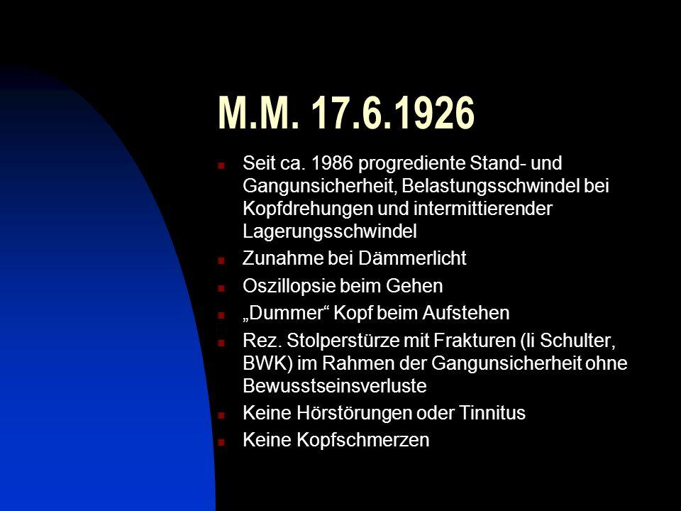 M.M. 17.6.1926 Seit ca. 1986 progrediente Stand- und Gangunsicherheit, Belastungsschwindel bei Kopfdrehungen und intermittierender Lagerungsschwindel