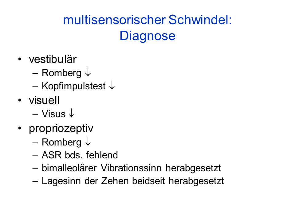 multisensorischer Schwindel: Diagnose vestibulär –Romberg –Kopfimpulstest visuell –Visus propriozeptiv –Romberg –ASR bds. fehlend –bimalleolärer Vibra