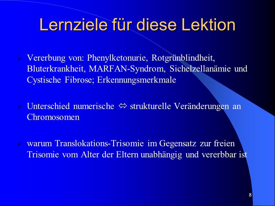 8 Lernziele für diese Lektion Vererbung von: Phenylketonurie, Rotgrünblindheit, Bluterkrankheit, MARFAN-Syndrom, Sichelzellanämie und Cystische Fibrose; Erkennungsmerkmale Unterschied numerische strukturelle Veränderungen an Chromosomen warum Translokations-Trisomie im Gegensatz zur freien Trisomie vom Alter der Eltern unabhängig und vererbbar ist
