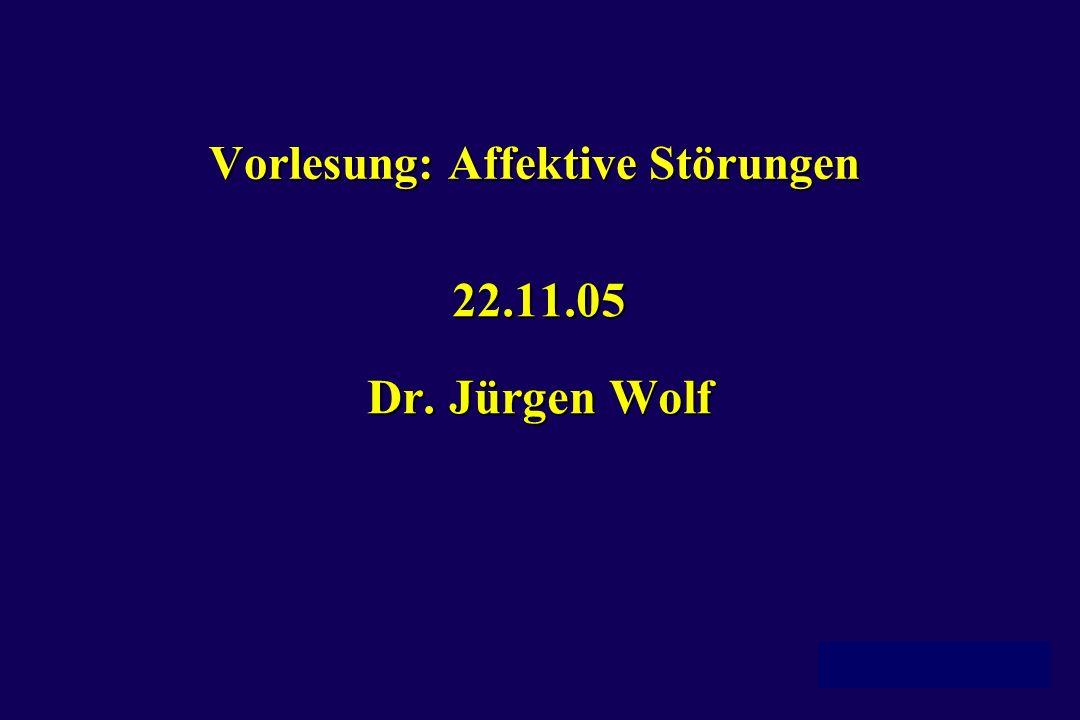 Vorlesung: Affektive Störungen 22.11.05 Dr. Jürgen Wolf
