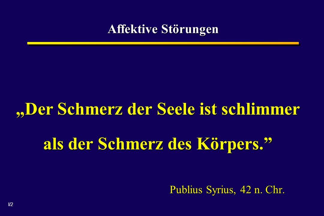 I/2 Affektive Störungen Der Schmerz der Seele ist schlimmer als der Schmerz des Körpers. Publius Syrius, 42 n. Chr.