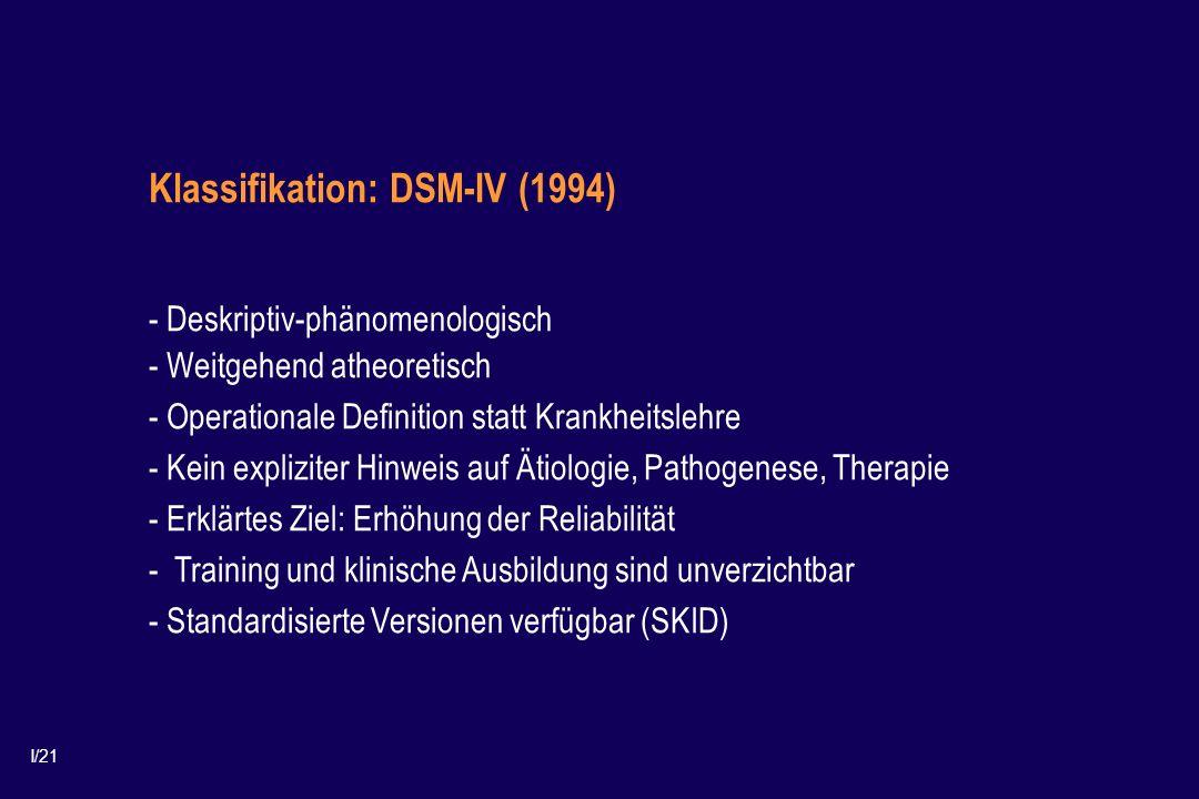I/21 Klassifikation: DSM-IV (1994) - Deskriptiv-phänomenologisch - Weitgehend atheoretisch - Operationale Definition statt Krankheitslehre - Kein expliziter Hinweis auf Ätiologie, Pathogenese, Therapie - Erklärtes Ziel: Erhöhung der Reliabilität - Training und klinische Ausbildung sind unverzichtbar - Standardisierte Versionen verfügbar (SKID)