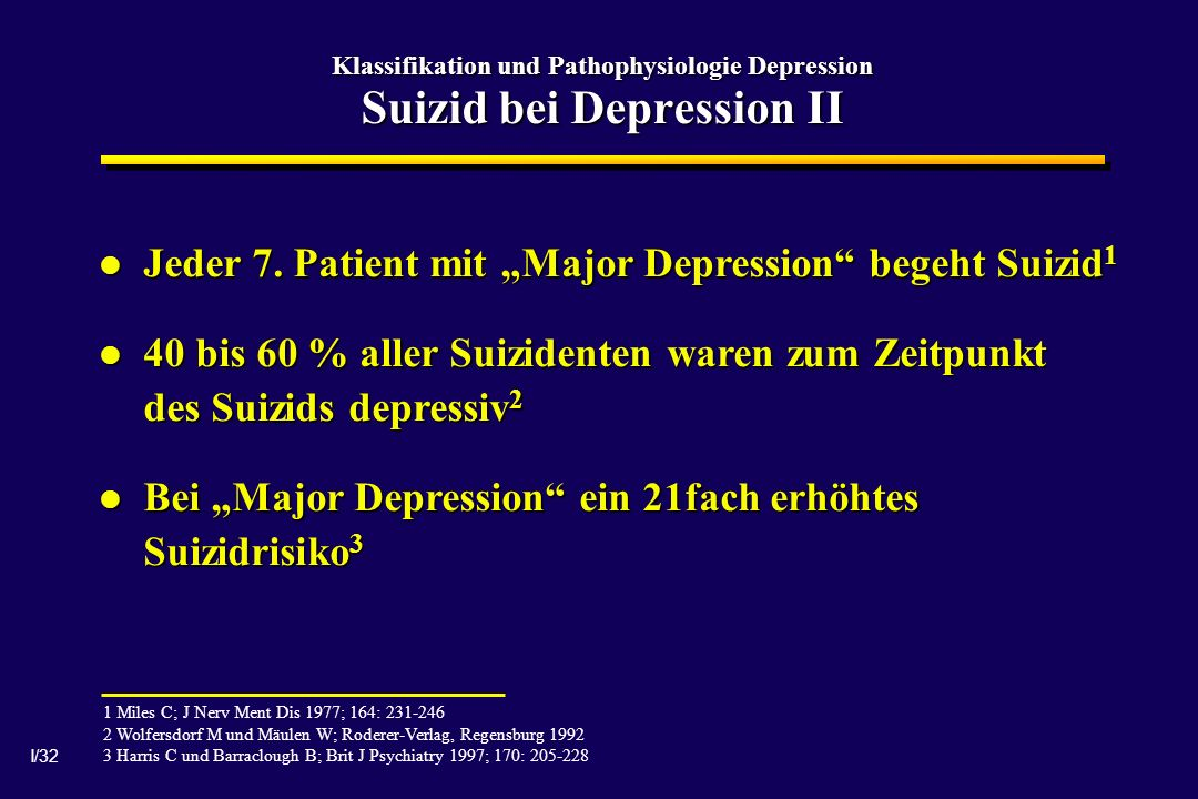 I/32 Klassifikation und Pathophysiologie Depression Suizid bei Depression II 1 Miles C; J Nerv Ment Dis 1977; 164: 231-246 2 Wolfersdorf M und Mäulen