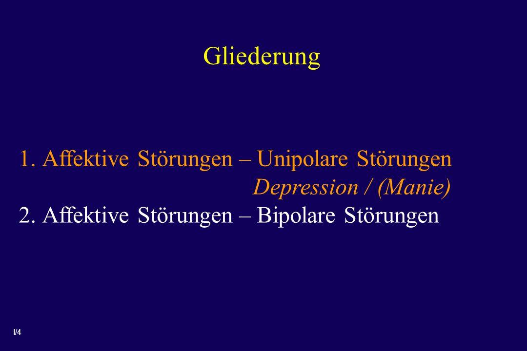 I/4 Gliederung 1.Affektive Störungen – Unipolare Störungen Depression / (Manie) 2.Affektive Störungen – Bipolare Störungen