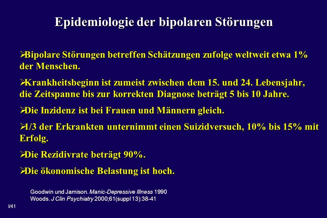 I/41 Epidemiologie der bipolaren Störungen Bipolare Störungen betreffen Schätzungen zufolge weltweit etwa 1% der Menschen. Bipolare Störungen betreffe