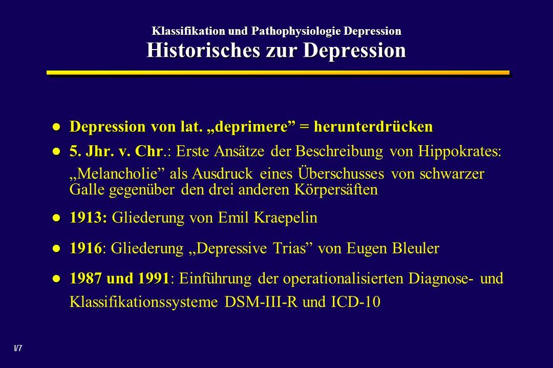 I/7 Klassifikation und Pathophysiologie Depression Historisches zur Depression Depression von lat. deprimere = herunterdrücken Depression von lat. dep