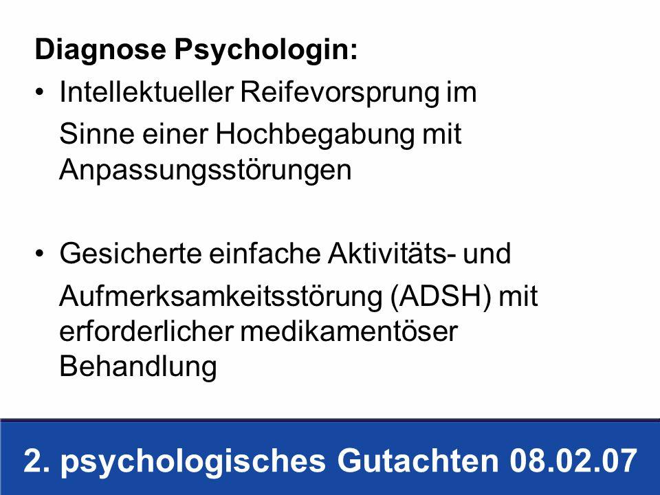 2. psychologisches Gutachten 08.02.07 Diagnose Psychologin: Intellektueller Reifevorsprung im Sinne einer Hochbegabung mit Anpassungsstörungen Gesiche