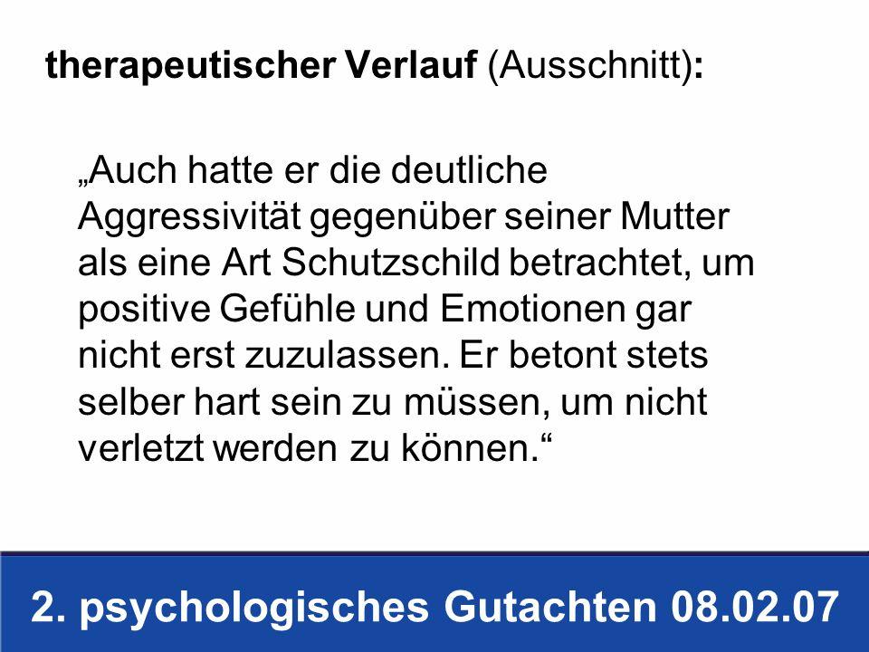 2. psychologisches Gutachten 08.02.07 therapeutischer Verlauf (Ausschnitt): Auch hatte er die deutliche Aggressivität gegenüber seiner Mutter als eine