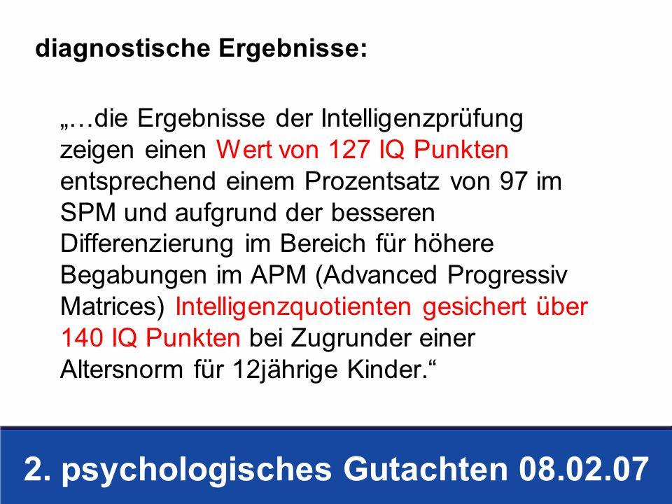 2. psychologisches Gutachten 08.02.07 diagnostische Ergebnisse: …die Ergebnisse der Intelligenzprüfung zeigen einen Wert von 127 IQ Punkten entspreche