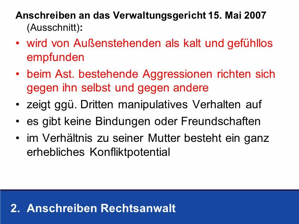 2. Anschreiben Rechtsanwalt Anschreiben an das Verwaltungsgericht 15. Mai 2007 (Ausschnitt): wird von Außenstehenden als kalt und gefühllos empfunden