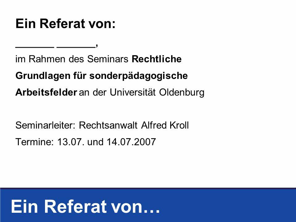 Ein Referat von… Ein Referat von: _______ _______, im Rahmen des Seminars Rechtliche Grundlagen für sonderpädagogische Arbeitsfelder an der Universität Oldenburg Seminarleiter: Rechtsanwalt Alfred Kroll Termine: 13.07.