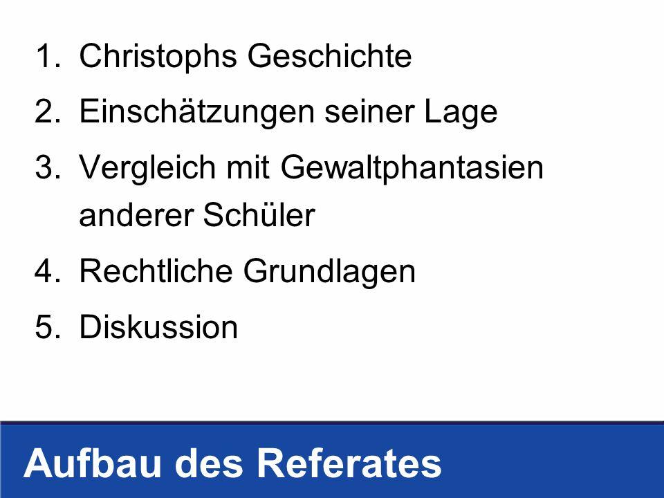 Aufbau des Referates 1.Christophs Geschichte 2.Einschätzungen seiner Lage 3.Vergleich mit Gewaltphantasien anderer Schüler 4.Rechtliche Grundlagen 5.D