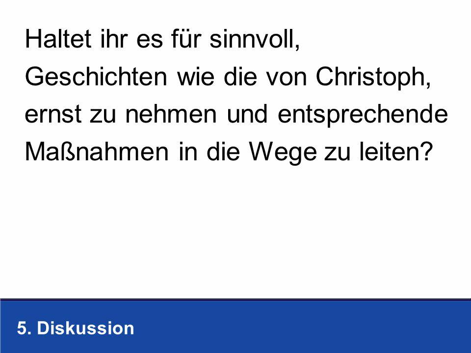 5. Diskussion Haltet ihr es für sinnvoll, Geschichten wie die von Christoph, ernst zu nehmen und entsprechende Maßnahmen in die Wege zu leiten?