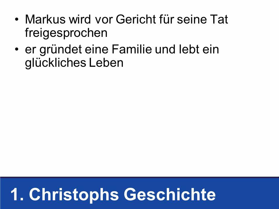 1. Christophs Geschichte Markus wird vor Gericht für seine Tat freigesprochen er gründet eine Familie und lebt ein glückliches Leben
