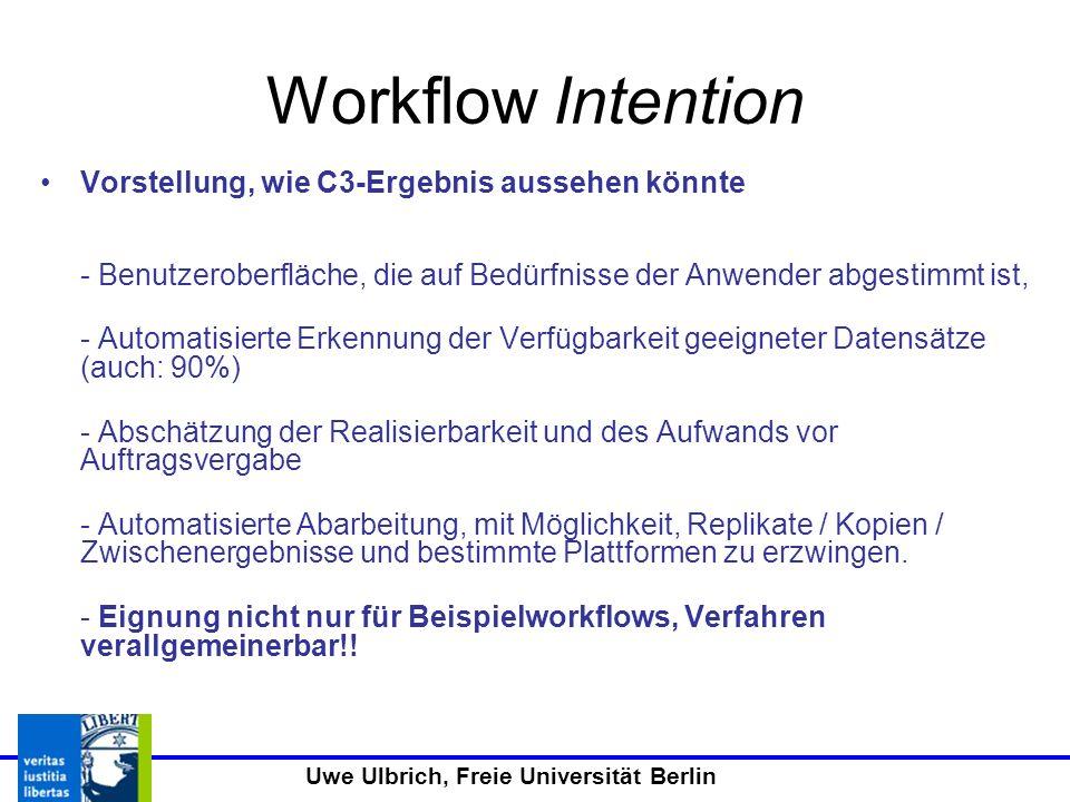 Uwe Ulbrich, Freie Universität Berlin Workflow Intention Vorstellung, wie C3-Ergebnis aussehen könnte - Benutzeroberfläche, die auf Bedürfnisse der Anwender abgestimmt ist, - Automatisierte Erkennung der Verfügbarkeit geeigneter Datensätze (auch: 90%) - Abschätzung der Realisierbarkeit und des Aufwands vor Auftragsvergabe - Automatisierte Abarbeitung, mit Möglichkeit, Replikate / Kopien / Zwischenergebnisse und bestimmte Plattformen zu erzwingen.