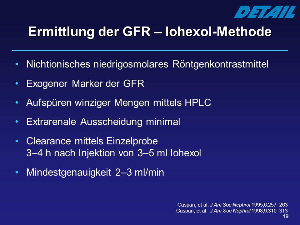 19 Ermittlung der GFR – Iohexol-Methode Nichtionisches niedrigosmolares Röntgenkontrastmittel Exogener Marker der GFR Aufspüren winziger Mengen mittel