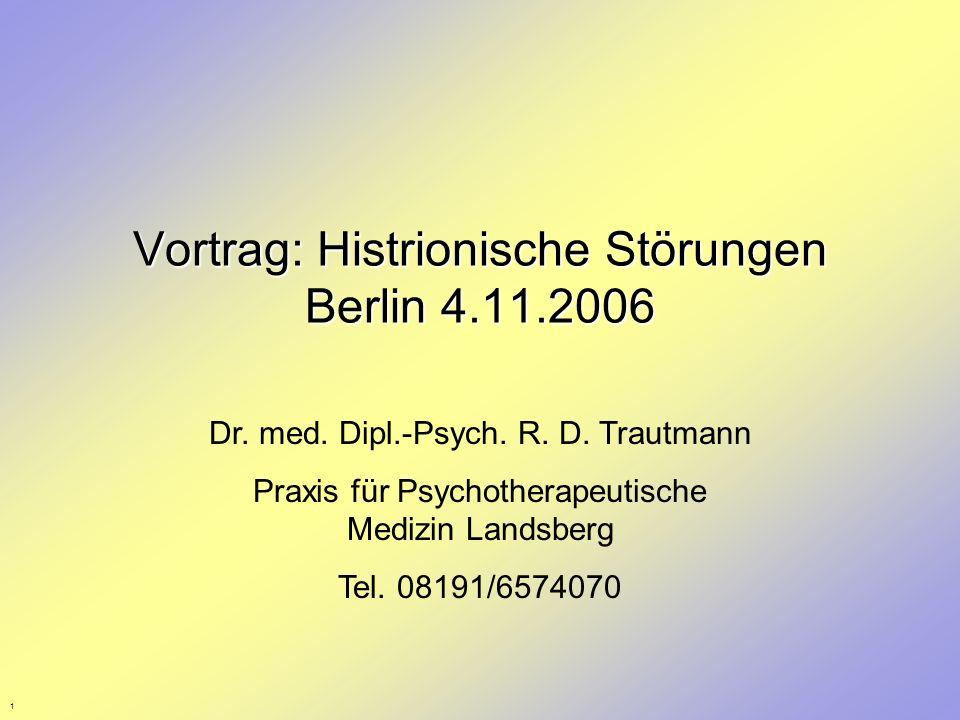 1 Vortrag: Histrionische Störungen Berlin 4.11.2006 Dr. med. Dipl.-Psych. R. D. Trautmann Praxis für Psychotherapeutische Medizin Landsberg Tel. 08191